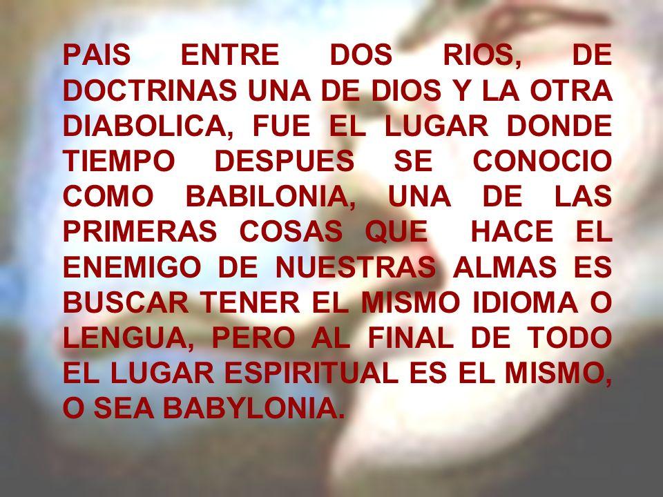 PAIS ENTRE DOS RIOS, DE DOCTRINAS UNA DE DIOS Y LA OTRA DIABOLICA, FUE EL LUGAR DONDE TIEMPO DESPUES SE CONOCIO COMO BABILONIA, UNA DE LAS PRIMERAS COSAS QUE HACE EL ENEMIGO DE NUESTRAS ALMAS ES BUSCAR TENER EL MISMO IDIOMA O LENGUA, PERO AL FINAL DE TODO EL LUGAR ESPIRITUAL ES EL MISMO, O SEA BABYLONIA.