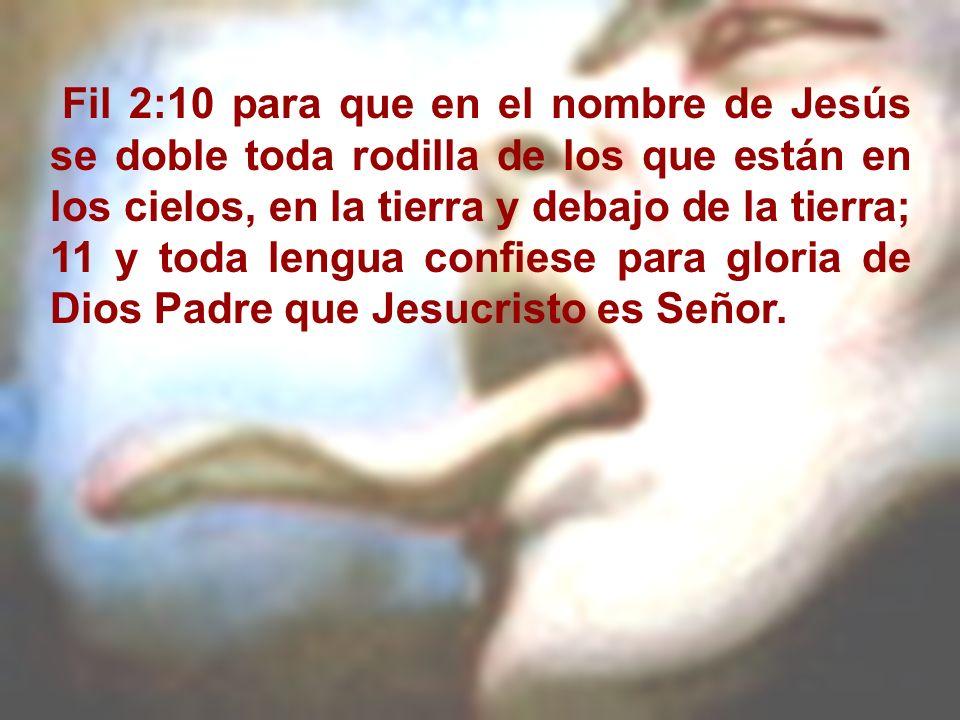 Fil 2:10 para que en el nombre de Jesús se doble toda rodilla de los que están en los cielos, en la tierra y debajo de la tierra; 11 y toda lengua confiese para gloria de Dios Padre que Jesucristo es Señor.
