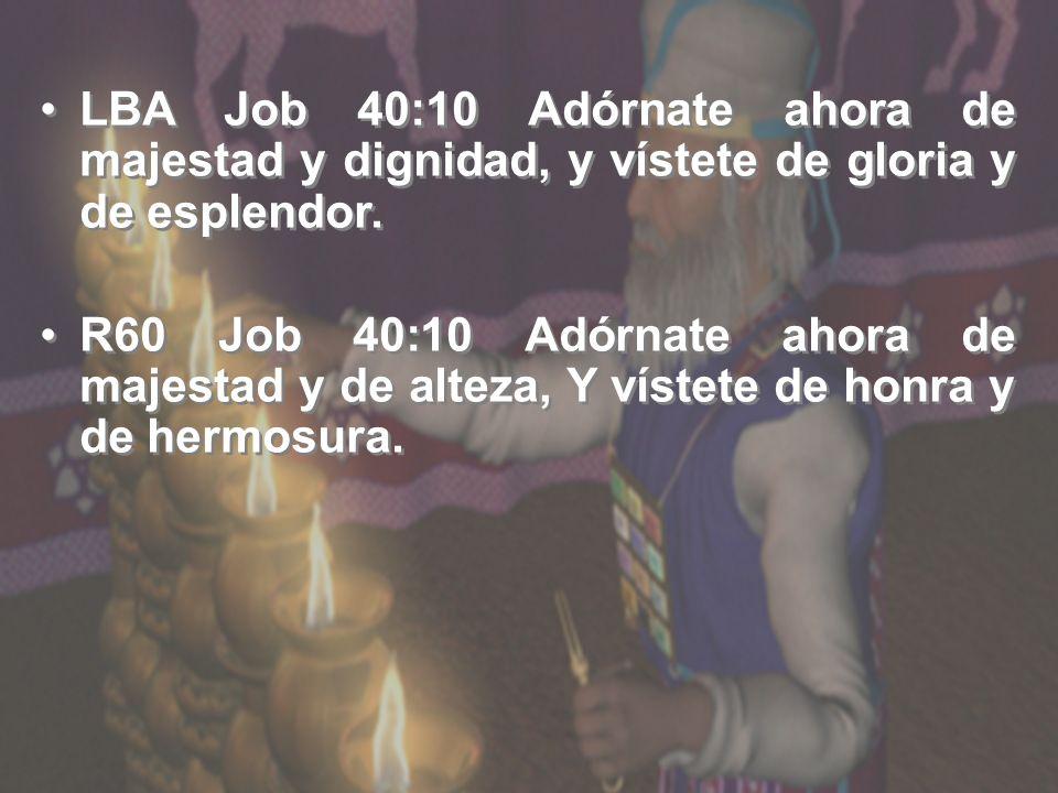 LBA Job 40:10 Adórnate ahora de majestad y dignidad, y vístete de gloria y de esplendor.