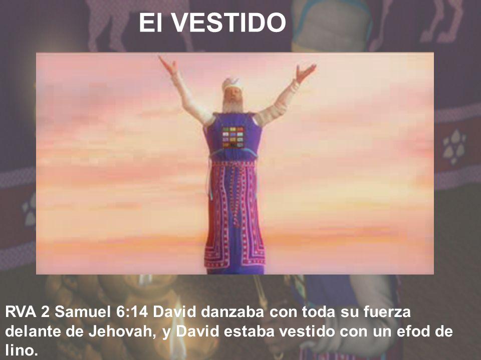 El VESTIDO RVA 2 Samuel 6:14 David danzaba con toda su fuerza delante de Jehovah, y David estaba vestido con un efod de lino.