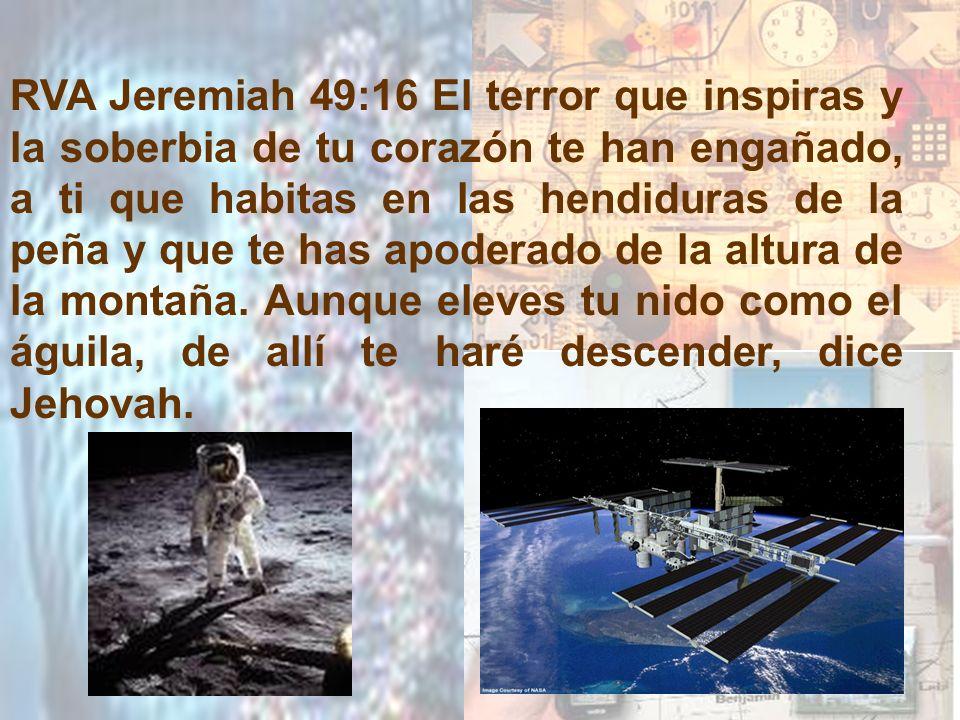 RVA Jeremiah 49:16 El terror que inspiras y la soberbia de tu corazón te han engañado, a ti que habitas en las hendiduras de la peña y que te has apoderado de la altura de la montaña.