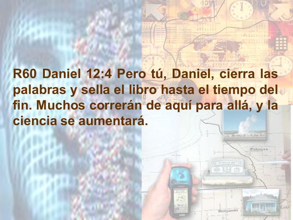 R60 Daniel 12:4 Pero tú, Daniel, cierra las palabras y sella el libro hasta el tiempo del fin.