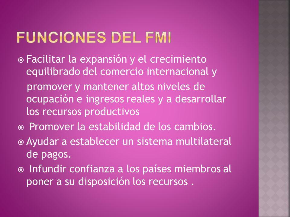 FUNCIONES DEL fmi Facilitar la expansión y el crecimiento equilibrado del comercio internacional y.