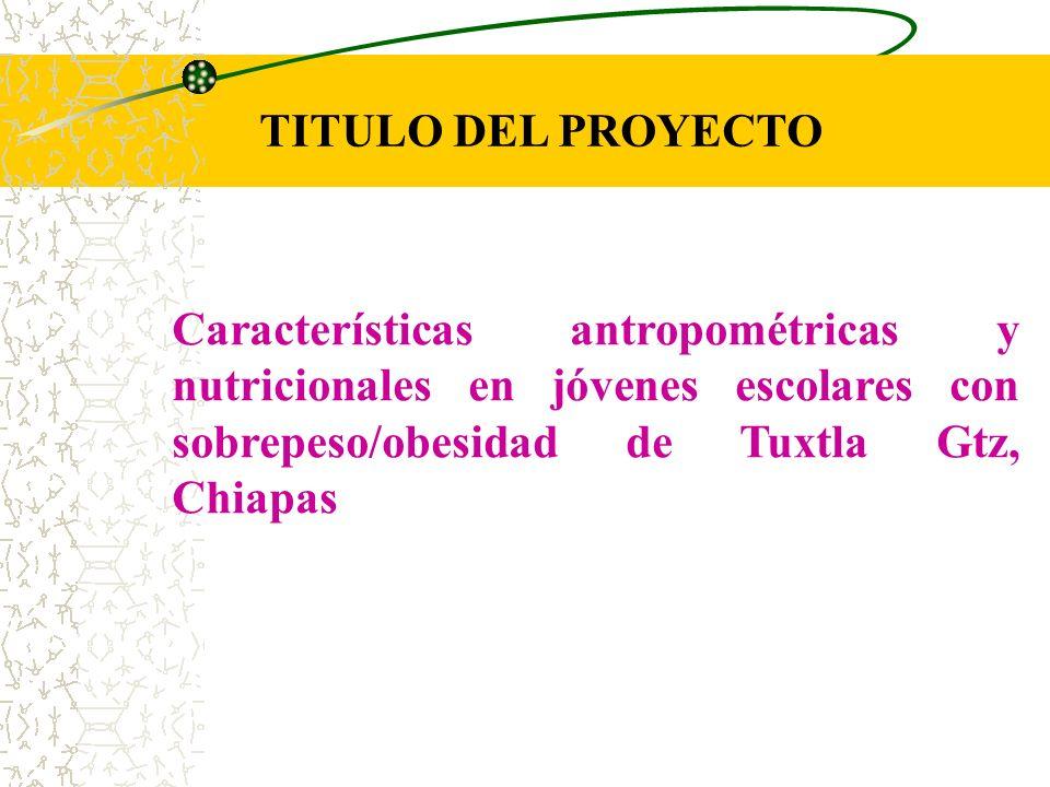 TITULO DEL PROYECTO Características antropométricas y nutricionales en jóvenes escolares con sobrepeso/obesidad de Tuxtla Gtz, Chiapas.