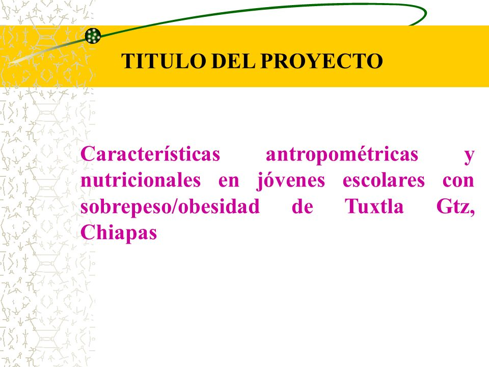 TITULO DEL PROYECTOCaracterísticas antropométricas y nutricionales en jóvenes escolares con sobrepeso/obesidad de Tuxtla Gtz, Chiapas.