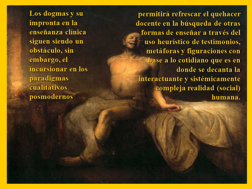 Los dogmas y su impronta en la enseñanza clínica siguen siendo un obstáculo, sin embargo, el incursionar en los paradigmas cualitativos posmodernos