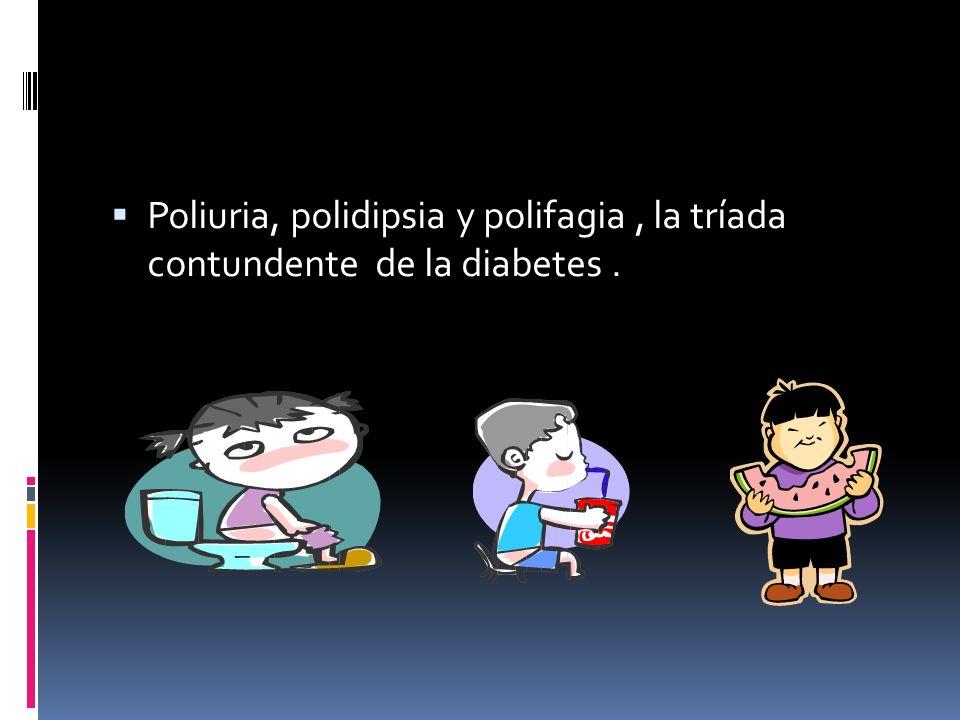 Poliuria, polidipsia y polifagia , la tríada contundente de la diabetes .