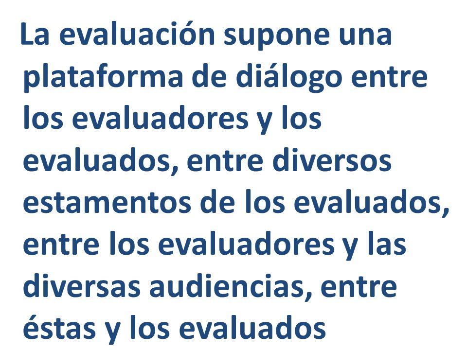 La evaluación supone una plataforma de diálogo entre los evaluadores y los evaluados, entre diversos estamentos de los evaluados, entre los evaluadores y las diversas audiencias, entre éstas y los evaluados