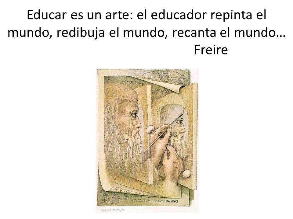 Educar es un arte: el educador repinta el mundo, redibuja el mundo, recanta el mundo… Freire