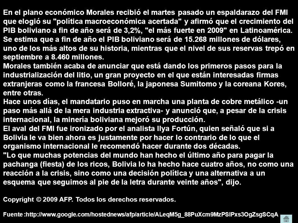 En el plano económico Morales recibió el martes pasado un espaldarazo del FMI que elogió su política macroeconómica acertada y afirmó que el crecimiento del PIB boliviano a fin de año será de 3,2%, el más fuerte en 2009 en Latinoamérica.