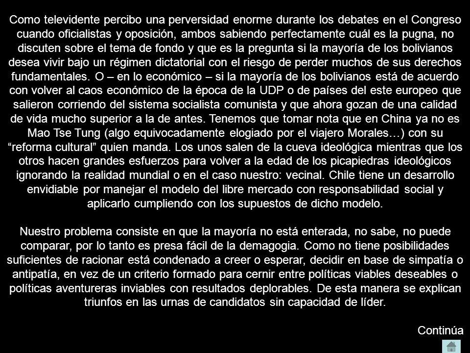 Como televidente percibo una perversidad enorme durante los debates en el Congreso cuando oficialistas y oposición, ambos sabiendo perfectamente cuál es la pugna, no discuten sobre el tema de fondo y que es la pregunta si la mayoría de los bolivianos desea vivir bajo un régimen dictatorial con el riesgo de perder muchos de sus derechos fundamentales. O – en lo económico – si la mayoría de los bolivianos está de acuerdo con volver al caos económico de la época de la UDP o de países del este europeo que salieron corriendo del sistema socialista comunista y que ahora gozan de una calidad de vida mucho superior a la de antes. Tenemos que tomar nota que en China ya no es Mao Tse Tung (algo equivocadamente elogiado por el viajero Morales…) con su reforma cultural quien manda. Los unos salen de la cueva ideológica mientras que los otros hacen grandes esfuerzos para volver a la edad de los picapiedras ideológicos ignorando la realidad mundial o en el caso nuestro: vecinal. Chile tiene un desarrollo envidiable por manejar el modelo del libre mercado con responsabilidad social y aplicarlo cumpliendo con los supuestos de dicho modelo.