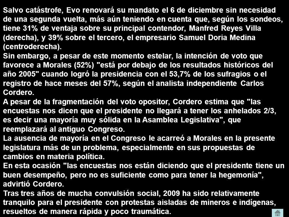 Salvo catástrofe, Evo renovará su mandato el 6 de diciembre sin necesidad de una segunda vuelta, más aún teniendo en cuenta que, según los sondeos, tiene 31% de ventaja sobre su principal contendor, Manfred Reyes Villa (derecha), y 39% sobre el tercero, el empresario Samuel Doria Medina (centroderecha).