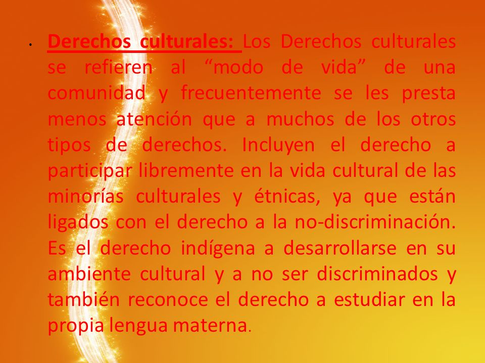 Derechos culturales: Los Derechos culturales se refieren al modo de vida de una comunidad y frecuentemente se les presta menos atención que a muchos de los otros tipos de derechos.