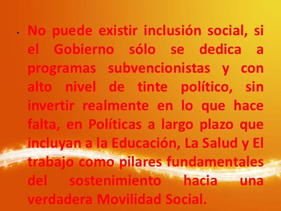 No puede existir inclusión social, si el Gobierno sólo se dedica a programas subvencionistas y con alto nivel de tinte político, sin invertir realmente en lo que hace falta, en Políticas a largo plazo que incluyan a la Educación, La Salud y El trabajo como pilares fundamentales del sostenimiento hacia una verdadera Movilidad Social.