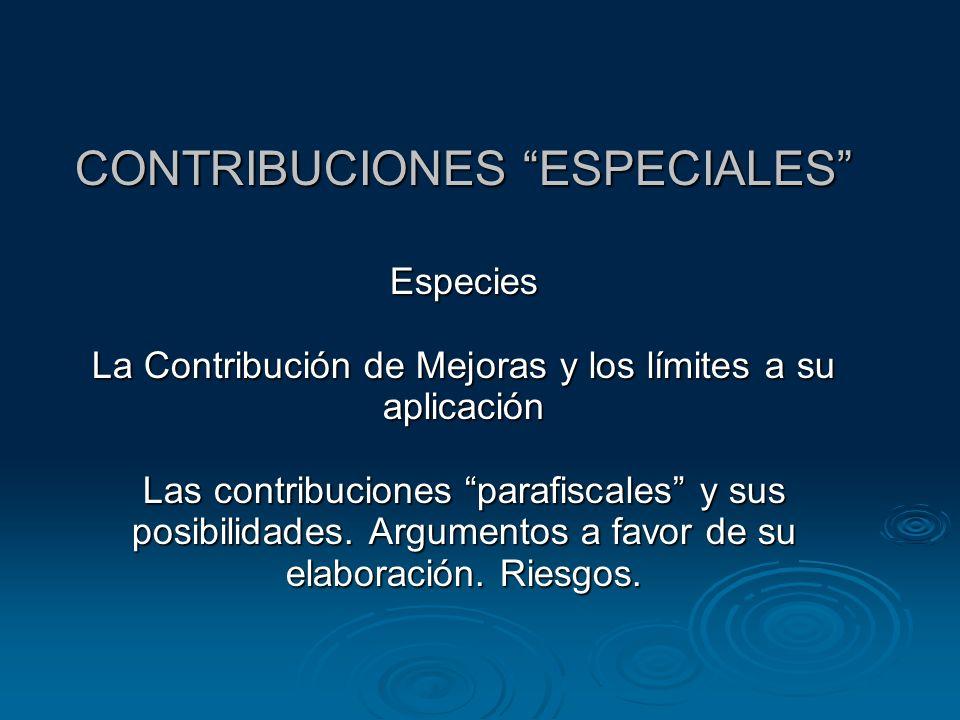 CONTRIBUCIONES ESPECIALES Especies La Contribución de Mejoras y los límites a su aplicación Las contribuciones parafiscales y sus posibilidades.