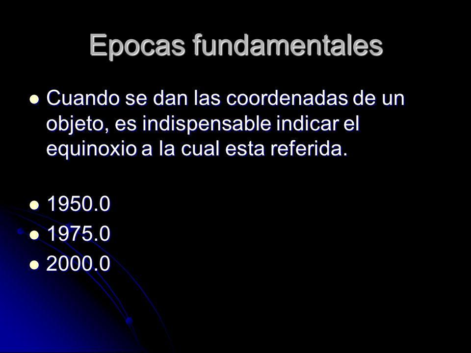 Epocas fundamentales Cuando se dan las coordenadas de un objeto, es indispensable indicar el equinoxio a la cual esta referida.