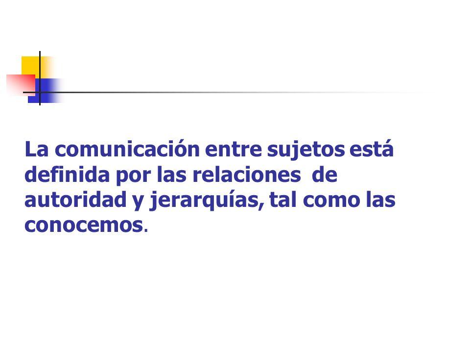 La comunicación entre sujetos está definida por las relaciones de autoridad y jerarquías, tal como las conocemos.