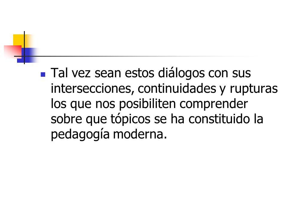 Tal vez sean estos diálogos con sus intersecciones, continuidades y rupturas los que nos posibiliten comprender sobre que tópicos se ha constituido la pedagogía moderna.