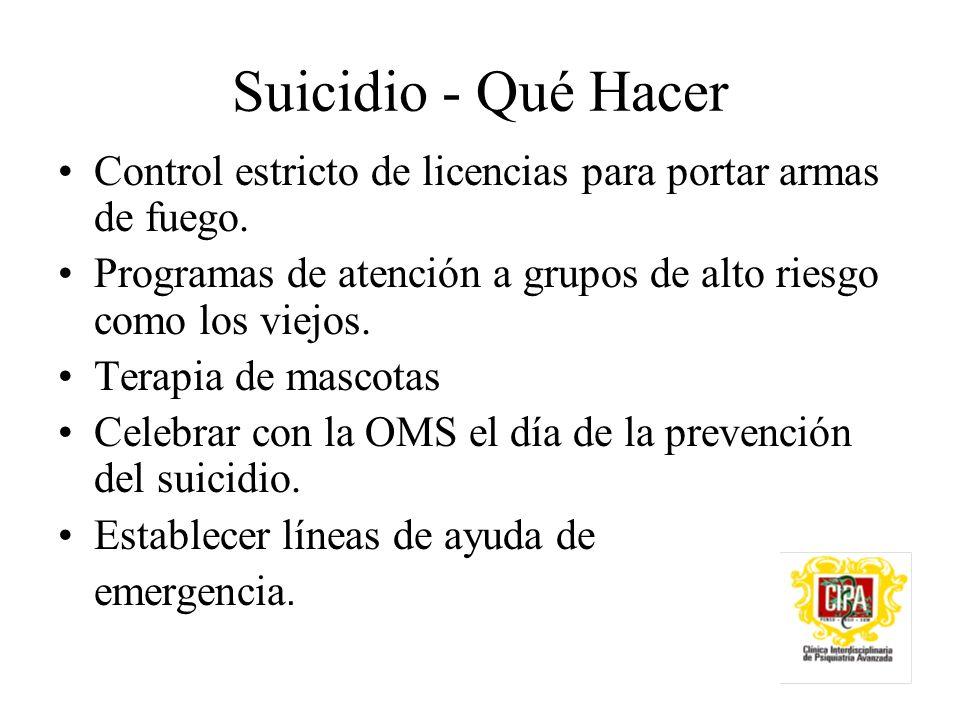 Suicidio - Qué Hacer Control estricto de licencias para portar armas de fuego. Programas de atención a grupos de alto riesgo como los viejos.