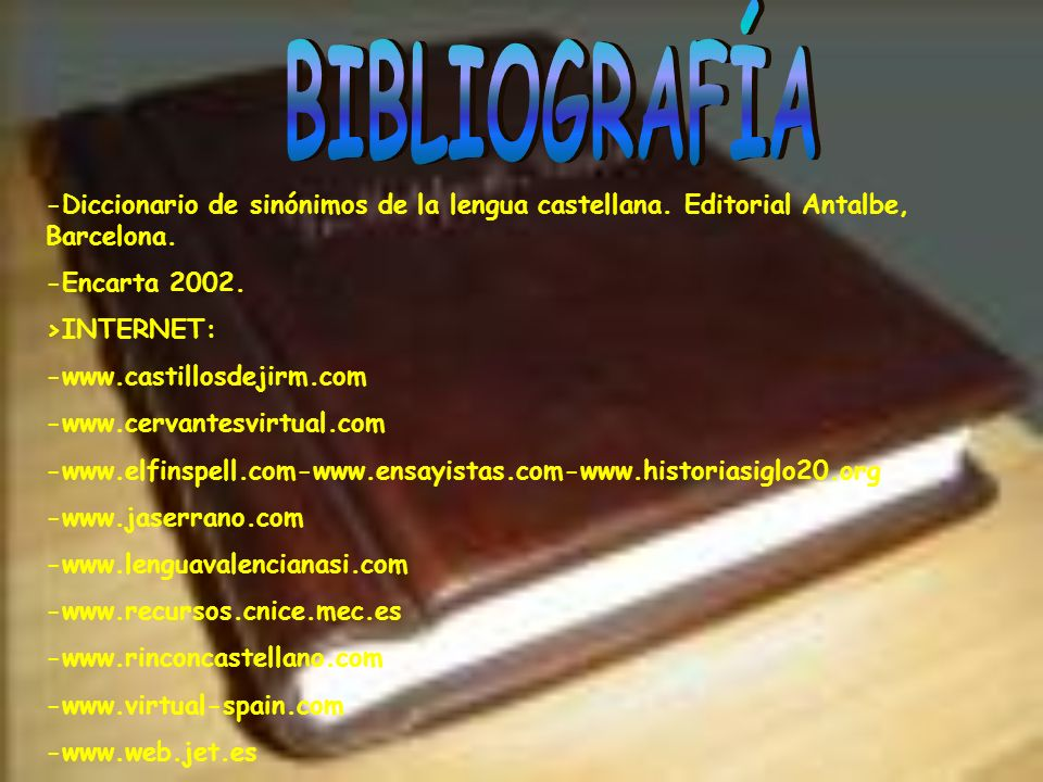 BIBLIOGRAFÍA -Diccionario de sinónimos de la lengua castellana. Editorial Antalbe, Barcelona. -Encarta 2002.