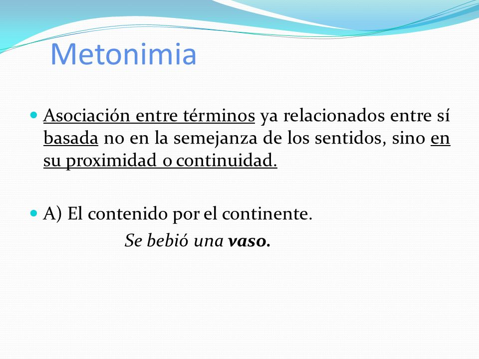 Metonimia Asociación entre términos ya relacionados entre sí basada no en la semejanza de los sentidos, sino en su proximidad o continuidad.