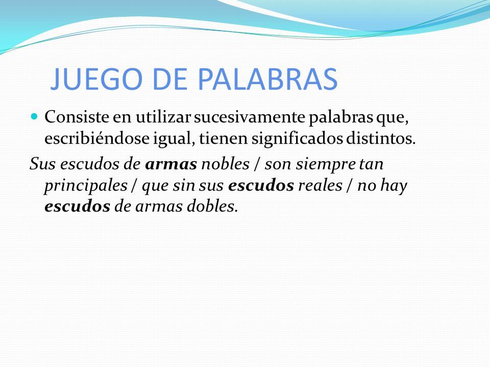 JUEGO DE PALABRAS Consiste en utilizar sucesivamente palabras que, escribiéndose igual, tienen significados distintos.