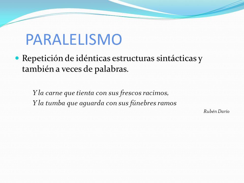 PARALELISMO Repetición de idénticas estructuras sintácticas y también a veces de palabras. Y la carne que tienta con sus frescos racimos,