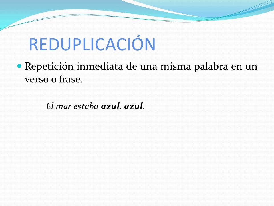 REDUPLICACIÓN Repetición inmediata de una misma palabra en un verso o frase.