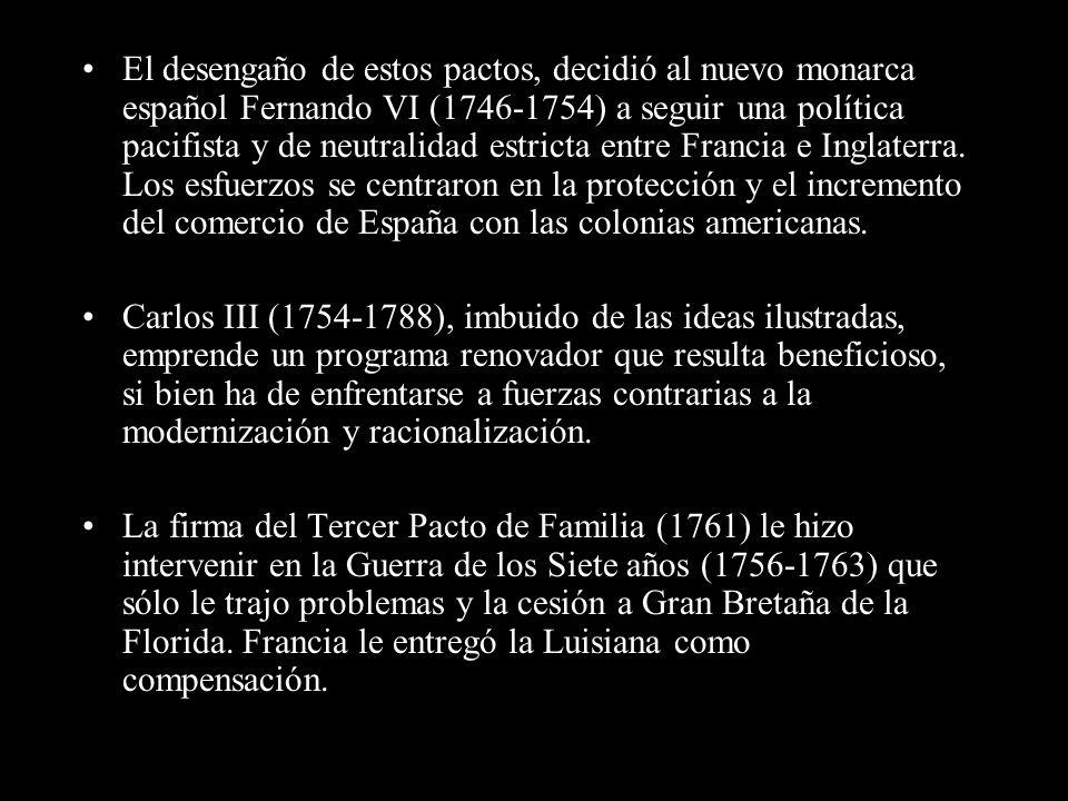 El desengaño de estos pactos, decidió al nuevo monarca español Fernando VI (1746-1754) a seguir una política pacifista y de neutralidad estricta entre Francia e Inglaterra. Los esfuerzos se centraron en la protección y el incremento del comercio de España con las colonias americanas.