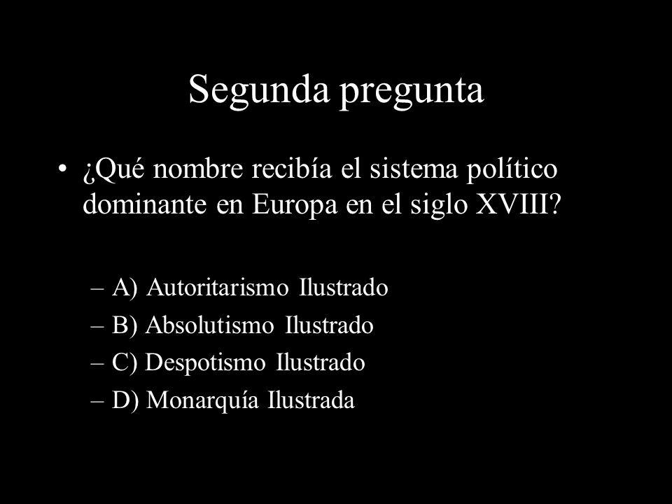 Segunda pregunta ¿Qué nombre recibía el sistema político dominante en Europa en el siglo XVIII A) Autoritarismo Ilustrado.