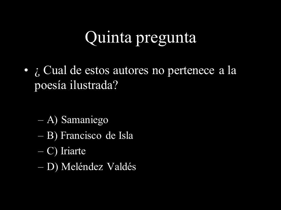 Quinta pregunta ¿ Cual de estos autores no pertenece a la poesía ilustrada A) Samaniego. B) Francisco de Isla.