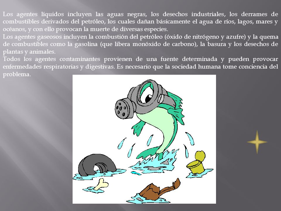 Los agentes líquidos incluyen las aguas negras, los desechos industriales, los derrames de combustibles derivados del petróleo, los cuales dañan básicamente el agua de ríos, lagos, mares y océanos, y con ello provocan la muerte de diversas especies.