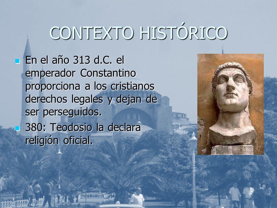 CONTEXTO HISTÓRICO En el año 313 d.C. el emperador Constantino proporciona a los cristianos derechos legales y dejan de ser perseguidos.