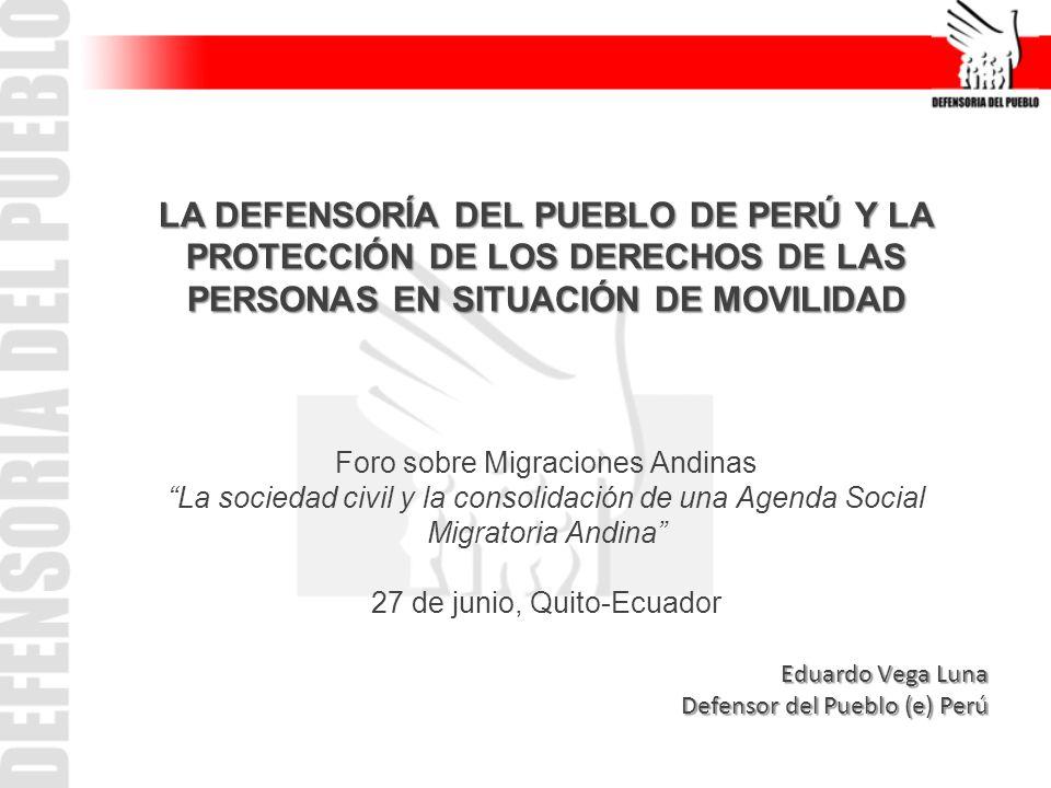 LA DEFENSORÍA DEL PUEBLO DE PERÚ Y LA PROTECCIÓN DE LOS DERECHOS DE LAS PERSONAS EN SITUACIÓN DE MOVILIDAD Foro sobre Migraciones Andinas La sociedad civil y la consolidación de una Agenda Social Migratoria Andina 27 de junio, Quito-Ecuador