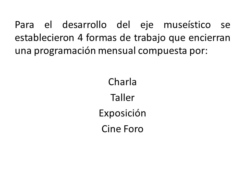 Para el desarrollo del eje museístico se establecieron 4 formas de trabajo que encierran una programación mensual compuesta por: Charla Taller Exposición Cine Foro