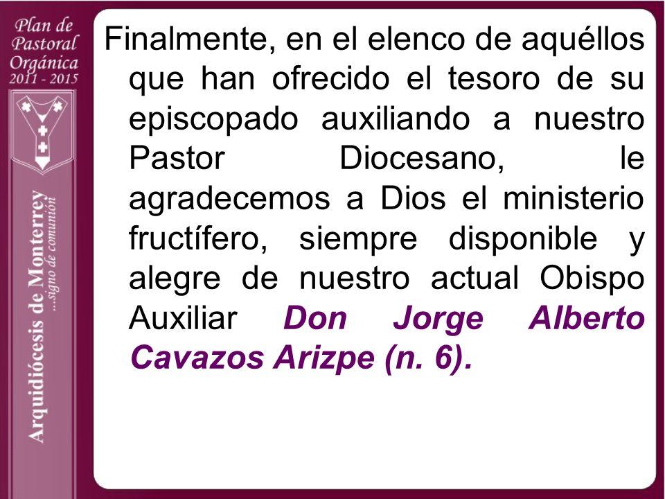 Finalmente, en el elenco de aquéllos que han ofrecido el tesoro de su episcopado auxiliando a nuestro Pastor Diocesano, le agradecemos a Dios el ministerio fructífero, siempre disponible y alegre de nuestro actual Obispo Auxiliar Don Jorge Alberto Cavazos Arizpe (n.