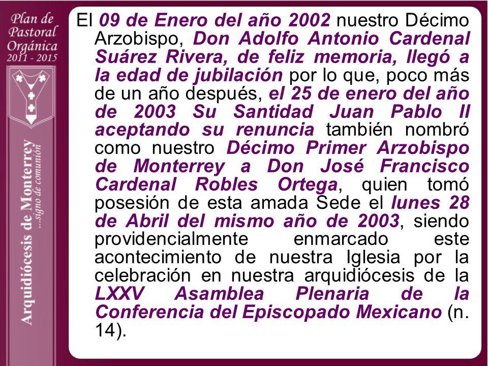 El 09 de Enero del año 2002 nuestro Décimo Arzobispo, Don Adolfo Antonio Cardenal Suárez Rivera, de feliz memoria, llegó a la edad de jubilación por lo que, poco más de un año después, el 25 de enero del año de 2003 Su Santidad Juan Pablo II aceptando su renuncia también nombró como nuestro Décimo Primer Arzobispo de Monterrey a Don José Francisco Cardenal Robles Ortega, quien tomó posesión de esta amada Sede el lunes 28 de Abril del mismo año de 2003, siendo providencialmente enmarcado este acontecimiento de nuestra Iglesia por la celebración en nuestra arquidiócesis de la LXXV Asamblea Plenaria de la Conferencia del Episcopado Mexicano (n.