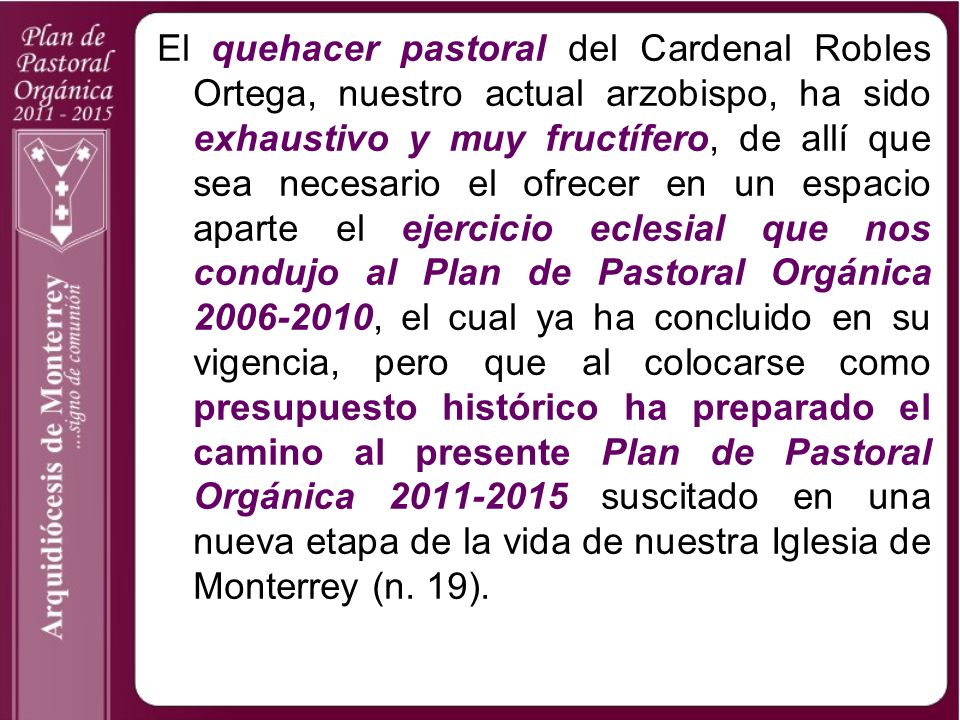 El quehacer pastoral del Cardenal Robles Ortega, nuestro actual arzobispo, ha sido exhaustivo y muy fructífero, de allí que sea necesario el ofrecer en un espacio aparte el ejercicio eclesial que nos condujo al Plan de Pastoral Orgánica 2006-2010, el cual ya ha concluido en su vigencia, pero que al colocarse como presupuesto histórico ha preparado el camino al presente Plan de Pastoral Orgánica 2011-2015 suscitado en una nueva etapa de la vida de nuestra Iglesia de Monterrey (n.
