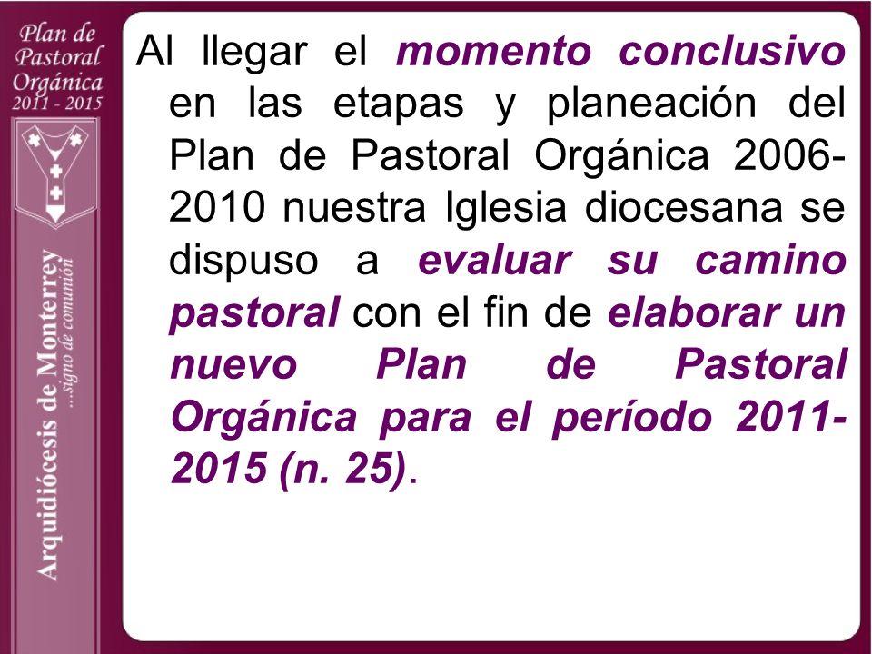 Al llegar el momento conclusivo en las etapas y planeación del Plan de Pastoral Orgánica 2006-2010 nuestra Iglesia diocesana se dispuso a evaluar su camino pastoral con el fin de elaborar un nuevo Plan de Pastoral Orgánica para el período 2011-2015 (n.