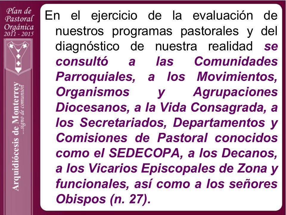 En el ejercicio de la evaluación de nuestros programas pastorales y del diagnóstico de nuestra realidad se consultó a las Comunidades Parroquiales, a los Movimientos, Organismos y Agrupaciones Diocesanos, a la Vida Consagrada, a los Secretariados, Departamentos y Comisiones de Pastoral conocidos como el SEDECOPA, a los Decanos, a los Vicarios Episcopales de Zona y funcionales, así como a los señores Obispos (n.