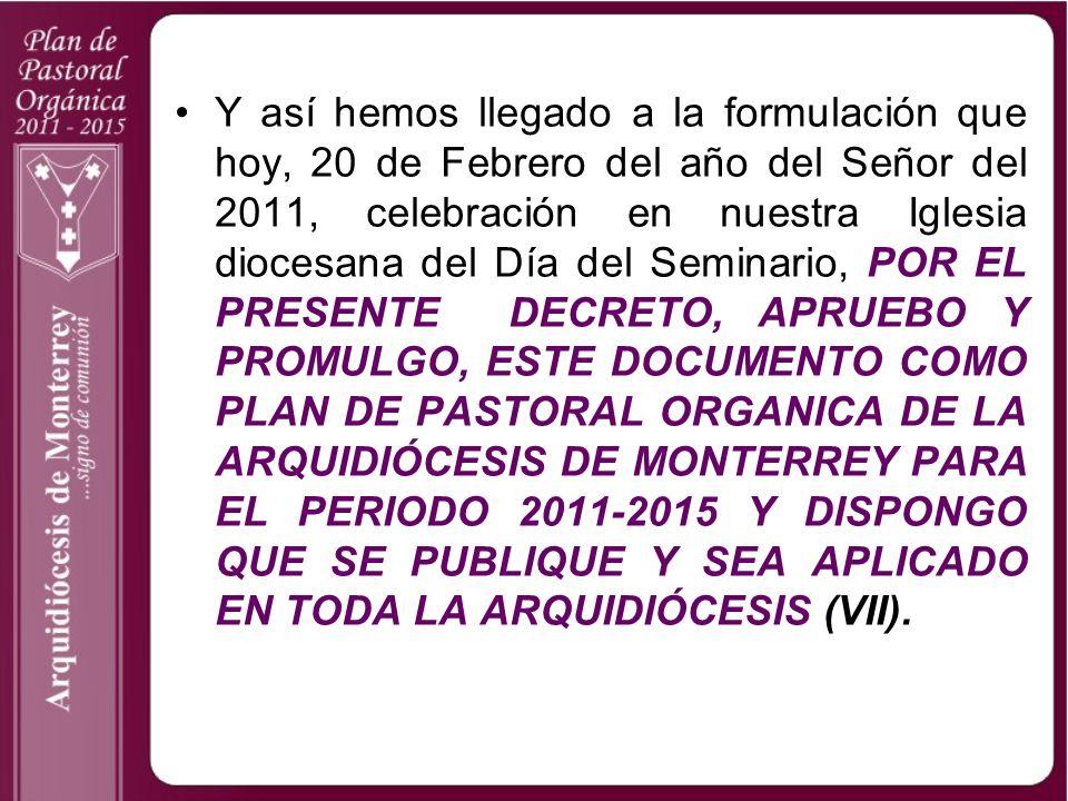 Y así hemos llegado a la formulación que hoy, 20 de Febrero del año del Señor del 2011, celebración en nuestra Iglesia diocesana del Día del Seminario, POR EL PRESENTE DECRETO, APRUEBO Y PROMULGO, ESTE DOCUMENTO COMO PLAN DE PASTORAL ORGANICA DE LA ARQUIDIÓCESIS DE MONTERREY PARA EL PERIODO 2011-2015 Y DISPONGO QUE SE PUBLIQUE Y SEA APLICADO EN TODA LA ARQUIDIÓCESIS (VII).