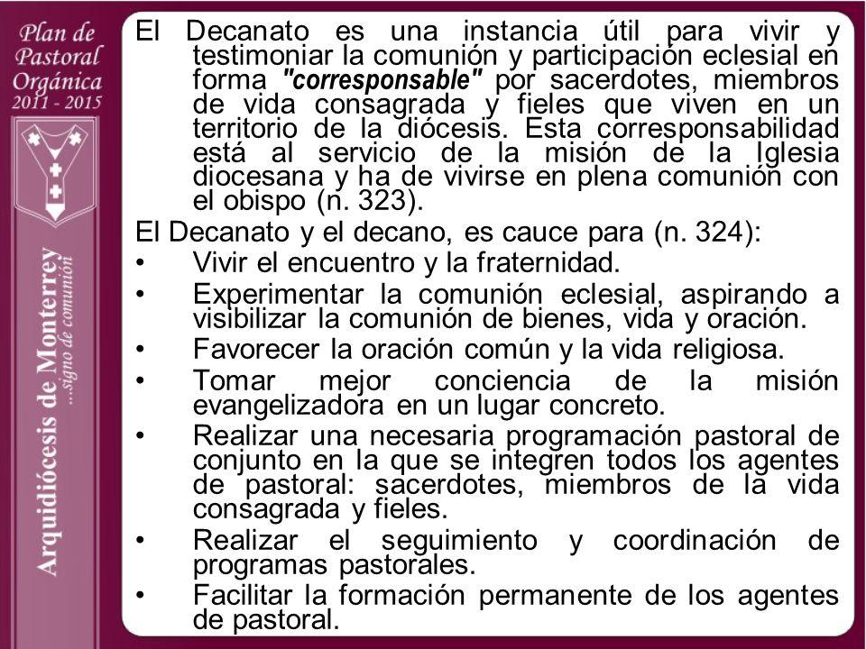 El Decanato es una instancia útil para vivir y testimoniar la comunión y participación eclesial en forma corresponsable por sacerdotes, miembros de vida consagrada y fieles que viven en un territorio de la diócesis. Esta corresponsabilidad está al servicio de la misión de la Iglesia diocesana y ha de vivirse en plena comunión con el obispo (n. 323).