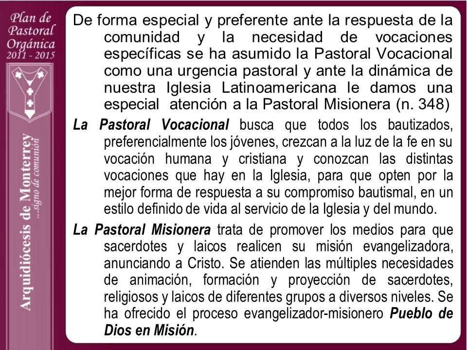 De forma especial y preferente ante la respuesta de la comunidad y la necesidad de vocaciones específicas se ha asumido la Pastoral Vocacional como una urgencia pastoral y ante la dinámica de nuestra Iglesia Latinoamericana le damos una especial atención a la Pastoral Misionera (n. 348)