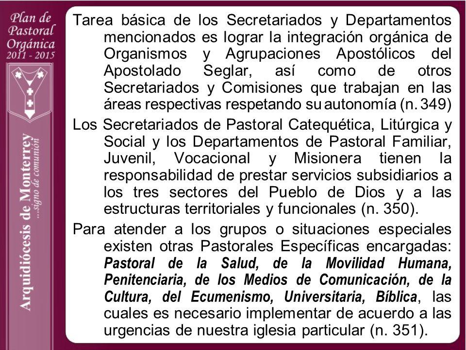 Tarea básica de los Secretariados y Departamentos mencionados es lograr la integración orgánica de Organismos y Agrupaciones Apostólicos del Apostolado Seglar, así como de otros Secretariados y Comisiones que trabajan en las áreas respectivas respetando su autonomía (n. 349)