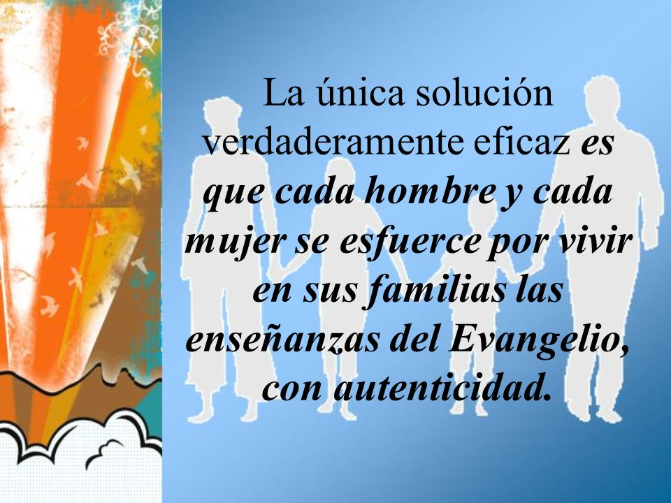 La única solución verdaderamente eficaz es que cada hombre y cada mujer se esfuerce por vivir en sus familias las enseñanzas del Evangelio, con autenticidad.