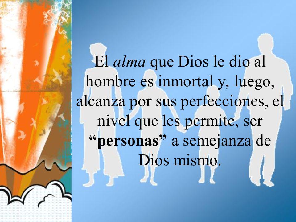 El alma que Dios le dio al hombre es inmortal y, luego, alcanza por sus perfecciones, el nivel que les permite, ser personas a semejanza de Dios mismo.