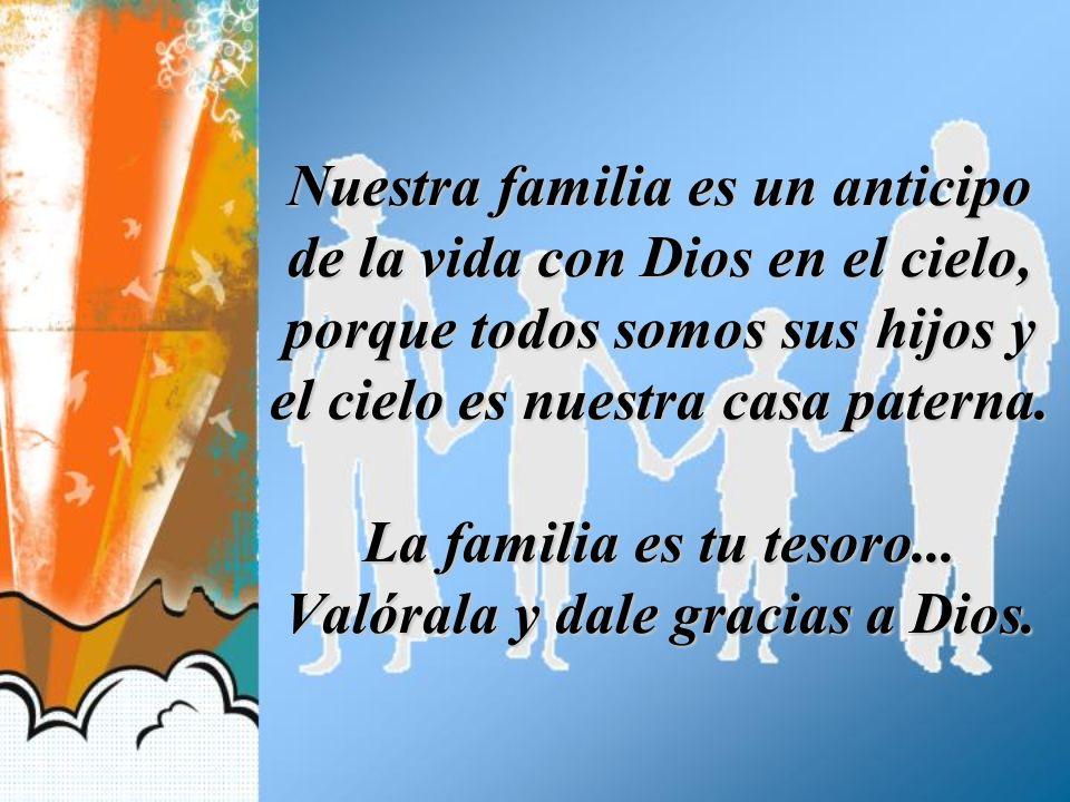 Nuestra familia es un anticipo de la vida con Dios en el cielo, porque todos somos sus hijos y el cielo es nuestra casa paterna.