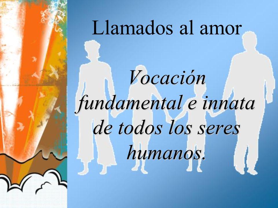 Llamados al amor Vocación fundamental e innata de todos los seres humanos.