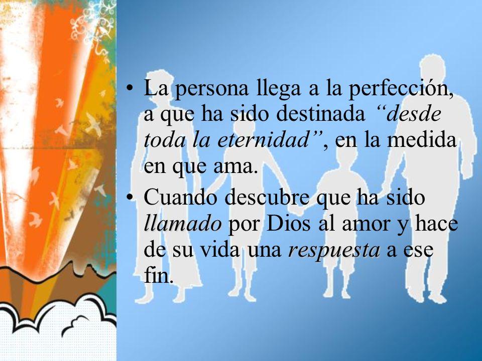 La persona llega a la perfección, a que ha sido destinada desde toda la eternidad , en la medida en que ama.