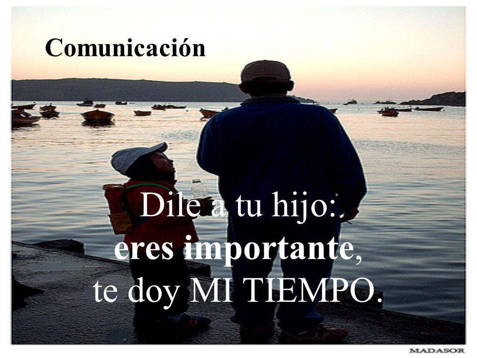 Comunicación Dile a tu hijo: eres importante, te doy MI TIEMPO.